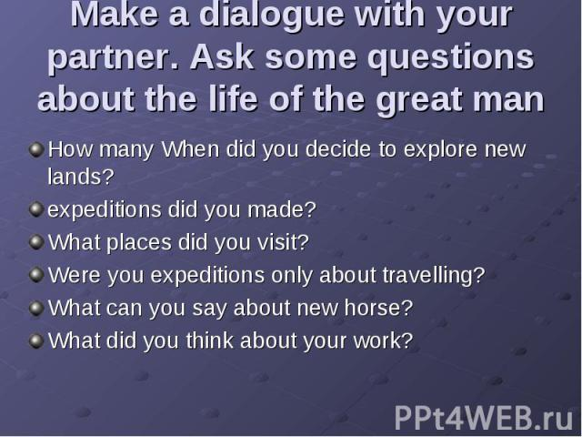 Make a dialogue with your partner. Ask some questions about the life of the great man How many When did you decide to explore new lands? expeditions did you made? What places did you visit? Were you expeditions only about travelling? What can you sa…