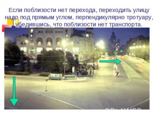 Если поблизости нет перехода, переходить улицу надо под прямым углом, перпендику