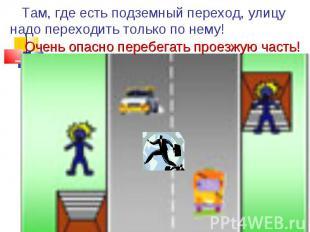 Там, где есть подземный переход, улицу надо переходить только по нему! Очень опа