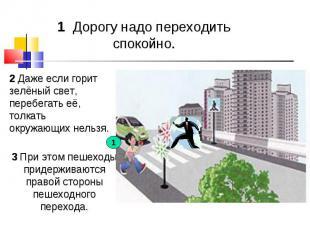 1 Дорогу надо переходить спокойно. 2 Даже если горит зелёный свет, перебегать её