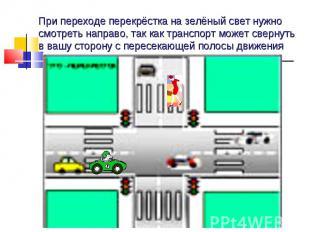 При переходе перекрёстка на зелёный свет нужно смотреть направо, так как транспо