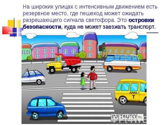 На широких улицах с интенсивным движением есть резервное место, где пешеход может ожидать разрешающего сигнала светофора. Это островки безопасности, куда не может заезжать транспорт.