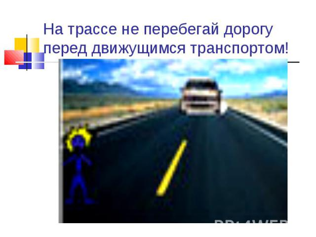 На трассе не перебегай дорогу перед движущимся транспортом!