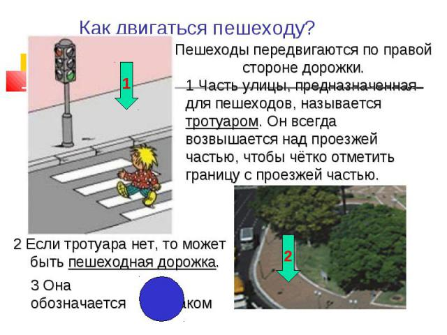 Как двигаться пешеходу? Пешеходы передвигаются по правой стороне дорожки. 1 Часть улицы, предназначенная для пешеходов, называется тротуаром. Он всегда возвышается над проезжей частью, чтобы чётко отметить границу с пр2 Если тротуара нет, то может б…