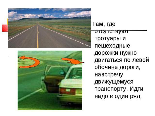 Там, где отсутствуют тротуары и пешеходные дорожки нужно двигаться по левой обочине дороги, навстречу движущемуся транспорту. Идти надо в один ряд.