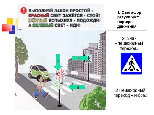1. Светофор регулирует порядок движения. 2. Знак «пешеходный переход» 3 Пешеходный переход «зебра»