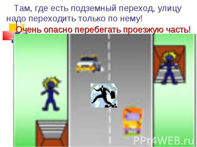 Там, где есть подземный переход, улицу надо переходить только по нему! Очень опасно перебегать проезжую часть!