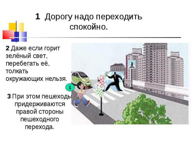1 Дорогу надо переходить спокойно. 2 Даже если горит зелёный свет, перебегать её, толкать окружающих нельзя. 3 При этом пешеходы придерживаются правой стороны пешеходного перехода.