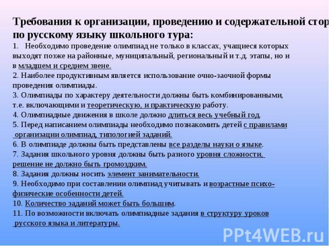 Требования к организации, проведению и содержательной стороне олимпиад по русскому языку школьного тура: Необходимо проведение олимпиад не только в классах, учащиеся которых выходят позже на районные, муниципальный, региональный и т.д. этапы, но и в…