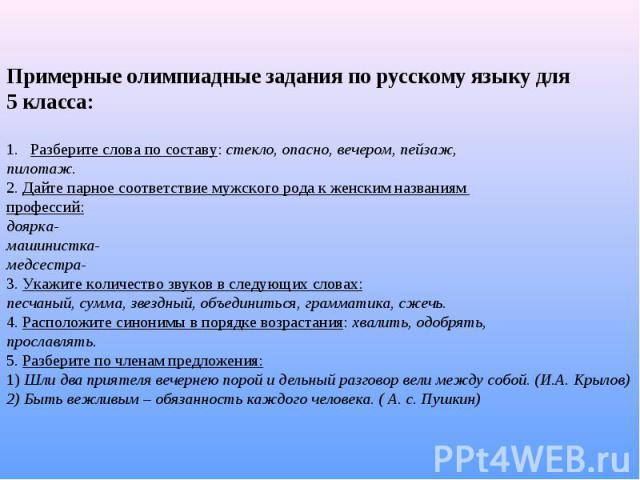 Примерные олимпиадные задания по русскому языку для 5 класса: Разберите слова по составу: стекло, опасно, вечером, пейзаж, пилотаж. 2. Дайте парное соответствие мужского рода к женским названиям профессий: доярка- машинистка- медсестра- 3. Укажите к…