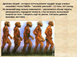 Древних людей , которые использовали орудия труда ученые называют Homo habilis-