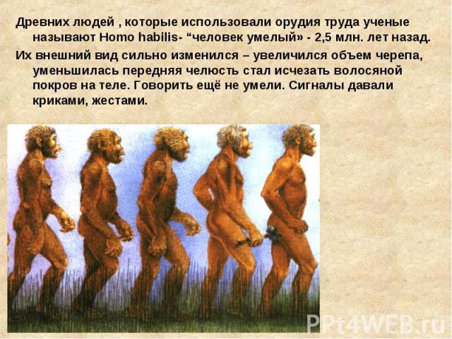 """Древних людей , которые использовали орудия труда ученые называют Homo habilis- """"человек умелый» - 2,5 млн. лет назад. Их внешний вид сильно изменился – увеличился объем черепа, уменьшилась передняя челюсть стал исчезать волосяной покров на теле. Го…"""