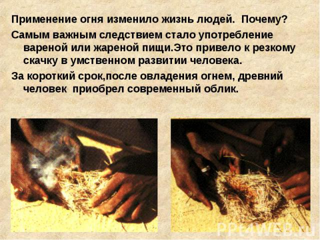 Применение огня изменило жизнь людей. Почему? Самым важным следствием стало употребление вареной или жареной пищи.Это привело к резкому скачку в умственном развитии человека. За короткий срок,после овладения огнем, древний человек приобрел современн…
