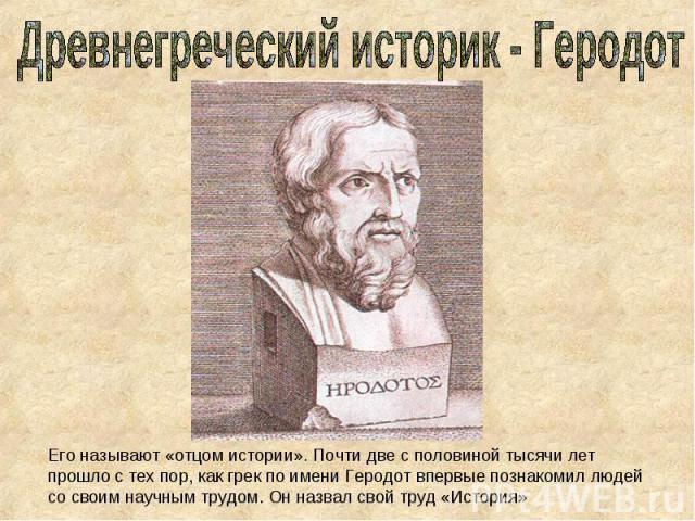 Древнегреческий историк - Геродот Его называют «отцом истории». Почти две с половиной тысячи лет прошло с тех пор, как грек по имени Геродот впервые познакомил людей со своим научным трудом. Он назвал свой труд «История»