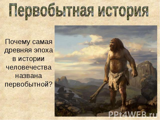 Первобытная история Почему самая древняя эпоха в истории человечества названа первобытной?