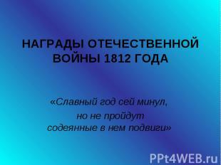 Награды отечественной войны 1812 года «Славный год сей минул, но не пройдут соде