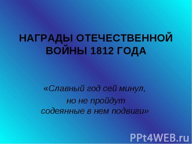 Награды отечественной войны 1812 года «Славный год сей минул, но не пройдут содеянные в нем подвиги»