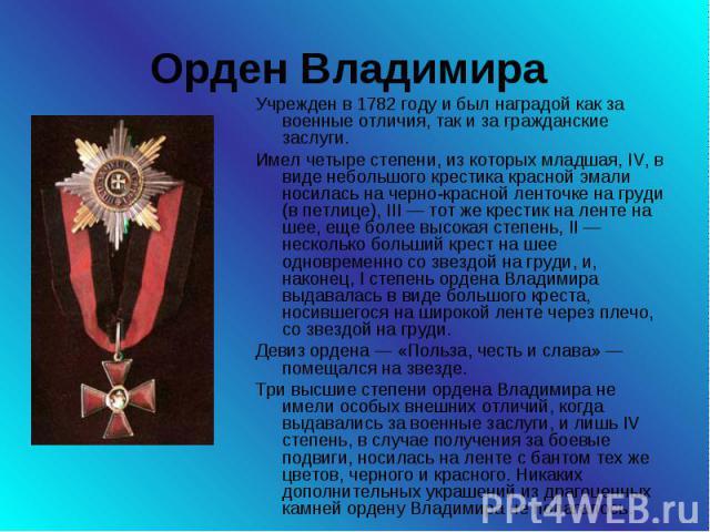 Орден Владимира Учрежден в 1782 году и был наградой как за военные отличия, так и за гражданские заслуги. Имел четыре степени, из которых младшая, IV, в виде небольшого крестика красной эмали носилась на черно-красной ленточке на груди (в петлице), …