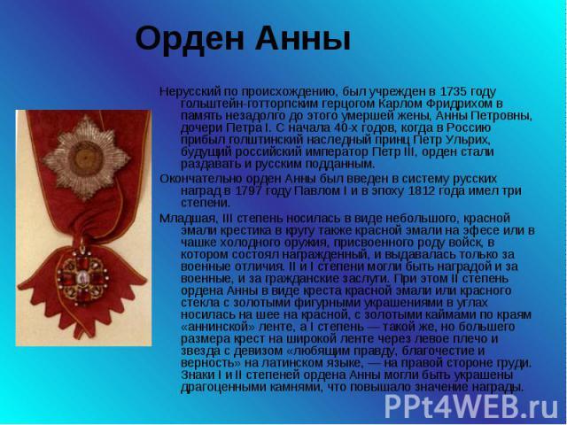 Орден Анны Нерусский по происхождению, был учрежден в 1735 году гольштейн-готторпским герцогом Карлом Фридрихом в память незадолго до этого умершей жены, Анны Петровны, дочери Петра I. С начала 40-х годов, когда в Россию прибыл голштинский наследный…
