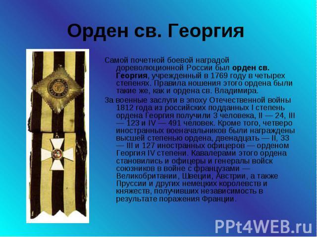 Орден св. Георгия Самой почетной боевой наградой дореволюционной России был орден св. Георгия, учрежденный в 1769 году в четырех степенях. Правила ношения этого ордена были такие же, как и ордена св. Владимира. За военные заслуги в эпоху Отечественн…
