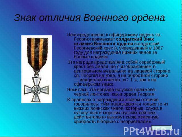 Знак отличия Военного ордена Непосредственно к офицерскому ордену св. Георгия примыкает солдатский Знак отличия Военного ордена (солдатский Георгиевский крест), учрежденный в 1807 году для награждения нижних чинов за боевые подвиги. Эта награда пред…