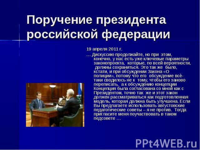 Поручение президента российской федерации 19 апреля 2011 г. … Дискуссию продолжайте, но при этом, конечно, у нас есть уже ключевые параметры законопроекта, которые, по всей вероятности, должны сохраниться. Это так же было, кстати, и при обсуждении З…