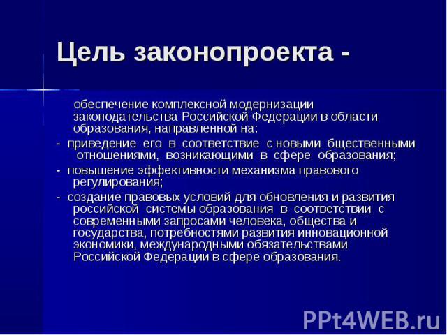 Цель законопроекта - обеспечение комплексной модернизации законодательства Российской Федерации в области образования, направленной на: - приведение его в соответствие с новыми бщественными отношениями, возникающими в сфере образования; - повышение …