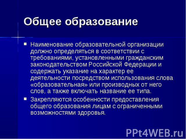 Общее образование Наименование образовательной организации должно определяться в соответствии с требованиями, установленными гражданским законодательством Российской Федерации и содержать указание на характер ее деятельности посредством использовани…