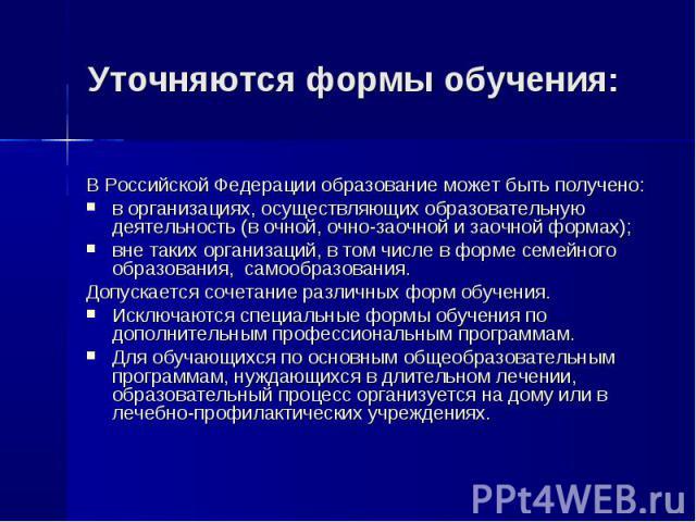 Уточняются формы обучения: В Российской Федерации образование может быть получено: в организациях, осуществляющих образовательную деятельность (в очной, очно-заочной и заочной формах); вне таких организаций, в том числе в форме семейного образования…