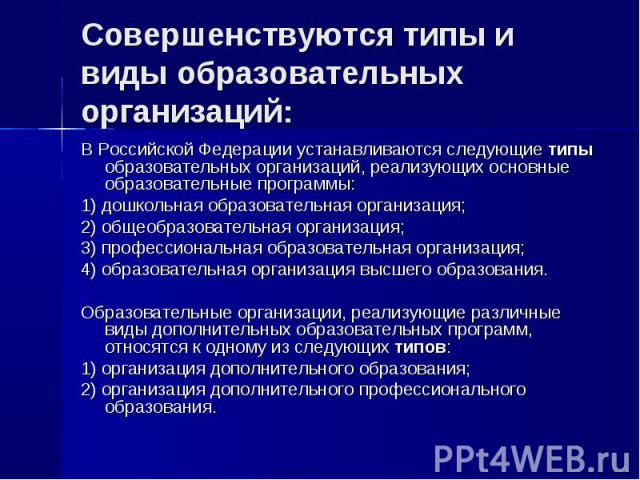 Совершенствуются типы и виды образовательных организаций: В Российской Федерации устанавливаются следующие типы образовательных организаций, реализующих основные образовательные программы: 1) дошкольная образовательная организация; 2) общеобразовате…