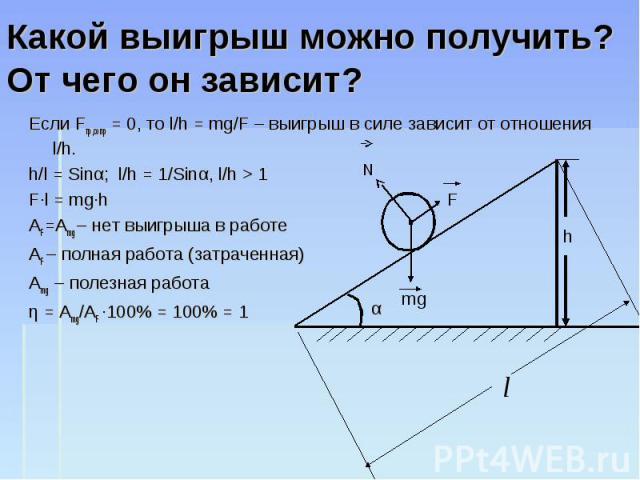 Какой выигрыш можно получить? От чего он зависит? Если Fтр,сопр = 0, то l/h = mg/F – выигрыш в силе зависит от отношения l/h. h/l = Sinα; l/h = 1/Sinα, l/h > 1 F·l = mg·h AF=Amg – нет выигрыша в работе AF – полная работа (затраченная) Amg – полезная…