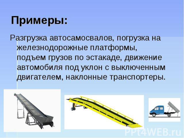 Примеры: Разгрузка автосамосвалов, погрузка на железнодорожные платформы, подъем грузов по эстакаде, движение автомобиля под уклон с выключенным двигателем, наклонные транспортеры.