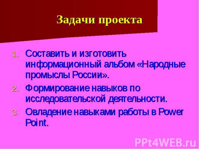 Задачи проекта Составить и изготовить информационный альбом «Народные промыслы России». Формирование навыков по исследовательской деятельности. Овладение навыками работы в Power Point.