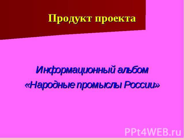 Продукт проекта Информационный альбом «Народные промыслы России»