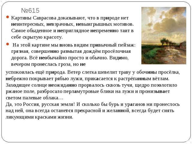 Картины Саврасова доказывают, что в природе нет неинтересных, невзрачных, невыигрышных мотивов. Самое обыденное и неприглядное непременно таит в себе скрытую красоту. На этой картине мы вновь видим привычный пейзаж: грязная, совершенно размытая дожд…
