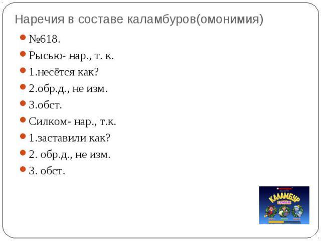 Наречия в составе каламбуров(омонимия) №618. Рысью- нар., т. к. 1.несётся как? 2.обр.д., не изм. 3.обст. Силком- нар., т.к. 1.заставили как? 2. обр.д., не изм. 3. обст.
