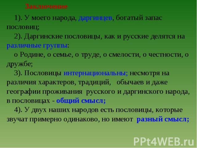Заключение 1). У моего народа, даргинцев, богатый запас пословиц; 2). Даргинские пословицы, как и русские делятся на различные группы: о Родине, о семье, о труде, о смелости, о честности, о дружбе; 3). Пословицы интернациональны; несмотря на различи…