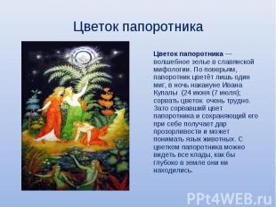 Цветок папоротника Цветок папоротника— волшебное зелье в славянской мифологии.