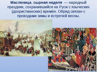 Масленица, сырная неделя — народный праздник, сохранившийся на Руси с языческих