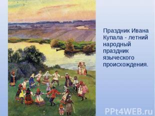 Праздник Ивана Купала - летний народный праздник языческого происхождения.