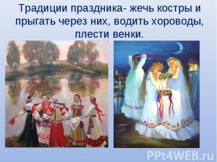 Традиции праздника- жечь костры и прыгать через них, водить хороводы, плести вен