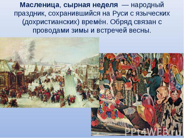 Масленица, сырная неделя — народный праздник, сохранившийся на Руси с языческих (дохристианских) времён. Обряд связан с проводами зимы и встречей весны.