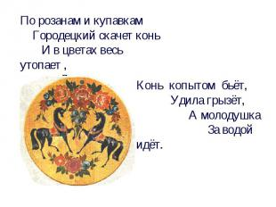 По розанам и купавкам Городецкий скачет конь И в цветах весь утопает , До чего ж