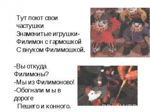 Тут поют свои частушки Знаменитые игрушки- Филимон с гармошкой С внуком Филимошк
