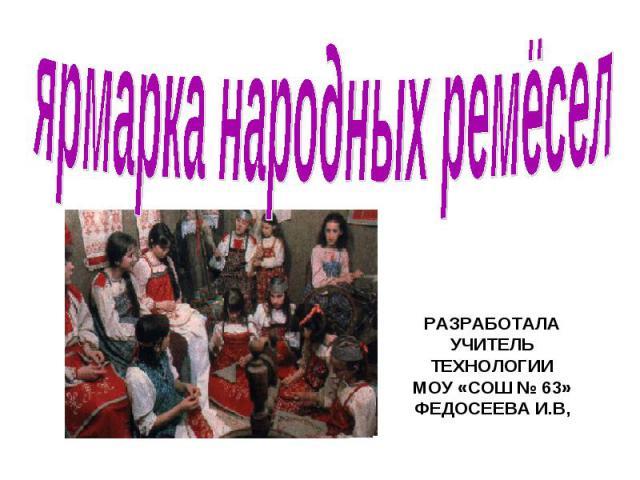 Ярмарка народных ремёсел Разработала учитель технологии МОУ «СОШ № 63» ФЕДОСЕЕВА И.В,