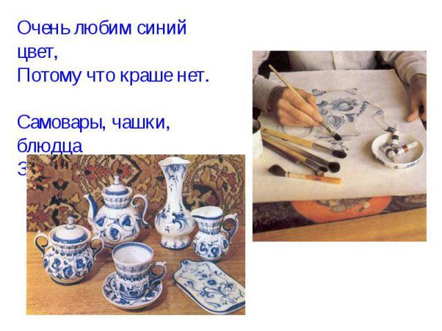 Очень любим синий цвет, Потому что краше нет. Самовары, чашки, блюдца Знают люди всей земли.