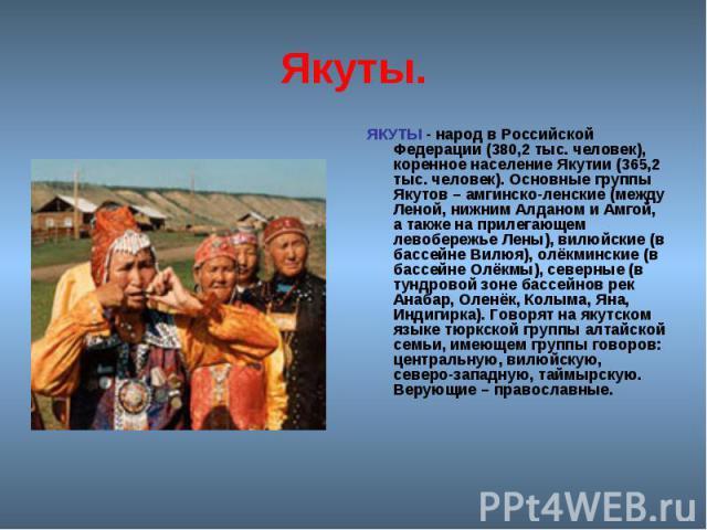 Якуты. ЯКУТЫ - народ в Российской Федерации (380,2 тыс. человек), коренное население Якутии (365,2 тыс. человек). Основные группы Якутов – амгинско-ленские (между Леной, нижним Алданом и Амгой, а также на прилегающем левобережье Лены), вилюйские (в …
