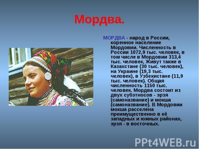 Мордва. МОРДВА - народ в России, коренное население Мордовии. Численность в России 1072,9 тыс. человек, в том числе в Мордовии 313,4 тыс. человек, Живут также в Казахстане (30 тыс. человек), на Украине (19,3 тыс. человек), в Узбекистане (11,9 тыс. ч…