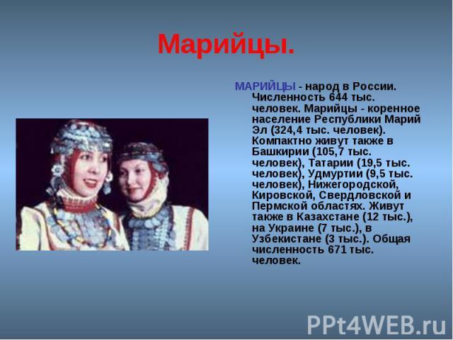 Марийцы. МАРИЙЦЫ - народ в России. Численность 644 тыс. человек. Марийцы - коренное население Республики Марий Эл (324,4 тыс. человек). Компактно живут также в Башкирии (105,7 тыс. человек), Татарии (19,5 тыс. человек), Удмуртии (9,5 тыс. человек), …