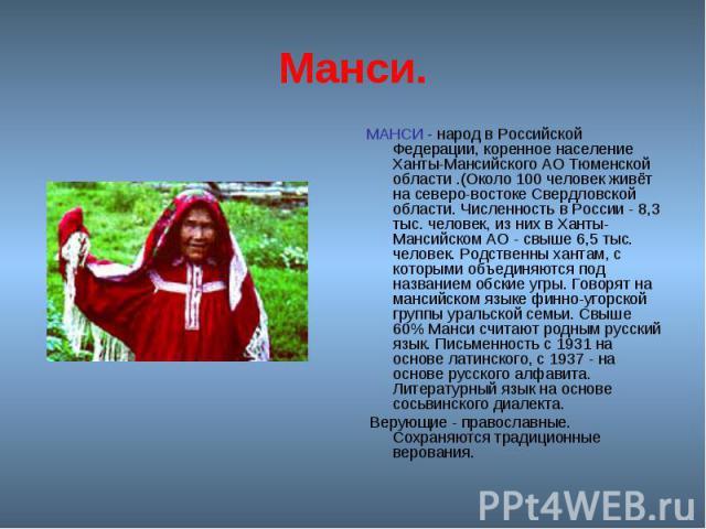 Манси. МАНСИ - народ в Российской Федерации, коренное население Ханты-Мансийского АО Тюменской области .(Около 100 человек живёт на северо-востоке Свердловской области. Численность в России - 8,3 тыс. человек, из них в Ханты-Мансийском АО - свыше 6,…